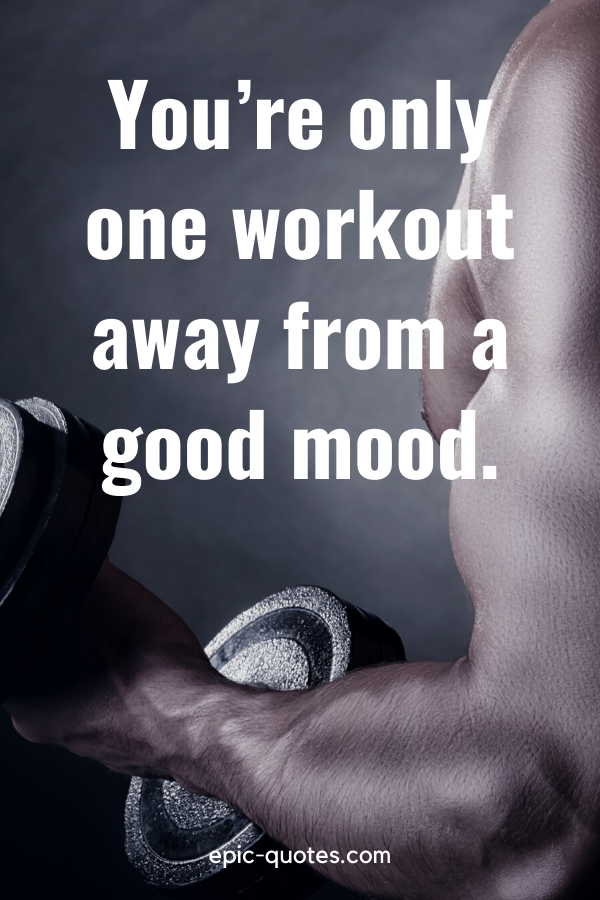 """""""You're only one workout away from a good mood."""""""