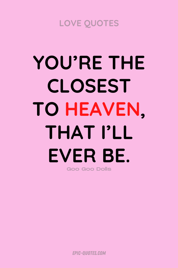 You're the closest to heaven, that I'll ever be. Goo Goo Dolls