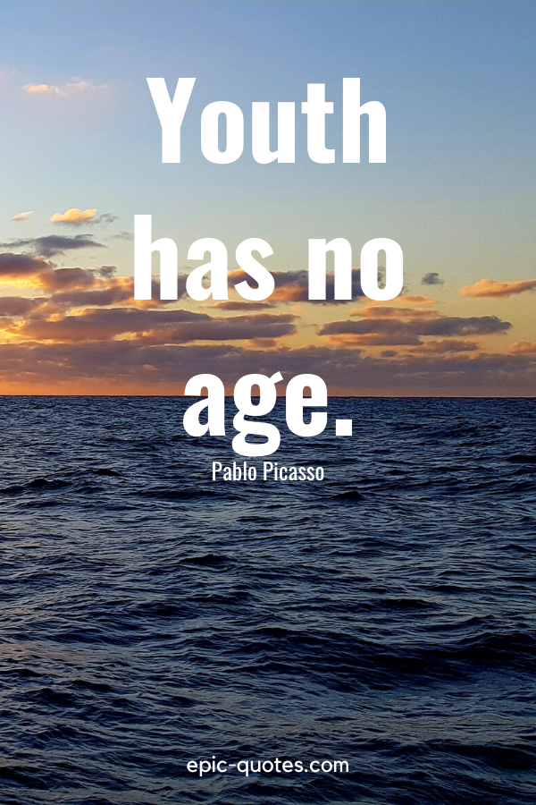"""""""Youth has no age.""""-Pablo Picasso"""