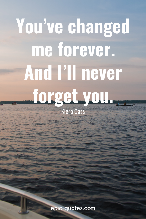 """""""You've changed me forever. And I'll never forget you."""" -Kiera Cass"""