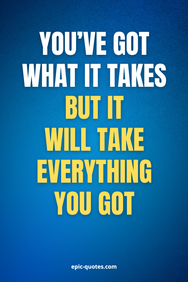 You've got what it takes but it will take everything you got.
