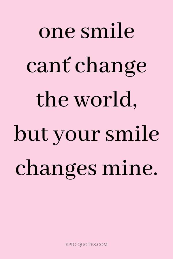 one smile can´t change the world, but your smile changes mine.